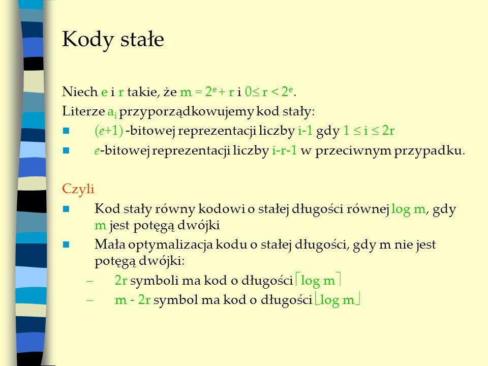 Kody stałe Niech e i r takie, że m = 2 e + r i 0 r < 2 e. Literze a i przyporządkowujemy kod stały: (e+1) -bitowej reprezentacji liczby i-1 gdy 1 i 2r