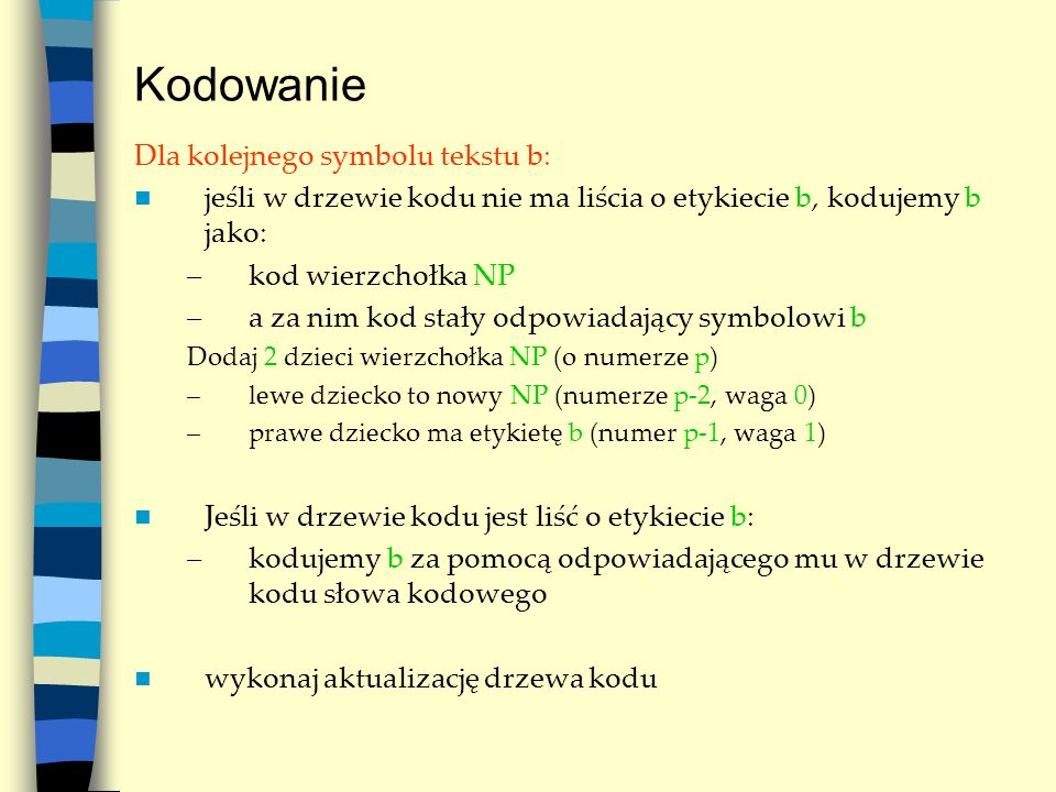 Kodowanie Dla kolejnego symbolu tekstu b: jeśli w drzewie kodu nie ma liścia o etykiecie b, kodujemy b jako: –kod wierzchołka NP –a za nim kod stały o