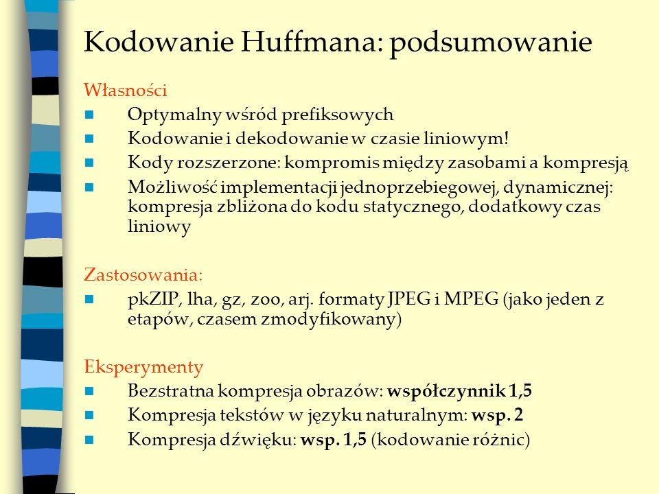 Kodowanie Huffmana: podsumowanie Własności Optymalny wśród prefiksowych Kodowanie i dekodowanie w czasie liniowym! Kody rozszerzone: kompromis między