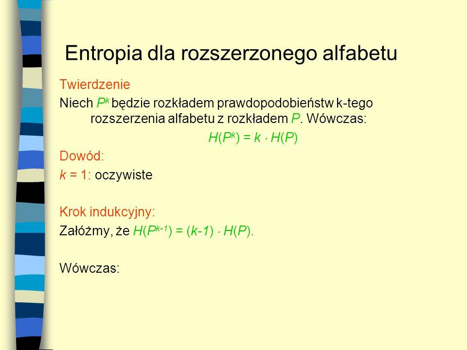 Entropia dla rozszerzonego alfabetu Twierdzenie Niech P k będzie rozkładem prawdopodobieństw k-tego rozszerzenia alfabetu z rozkładem P. Wówczas: H(P