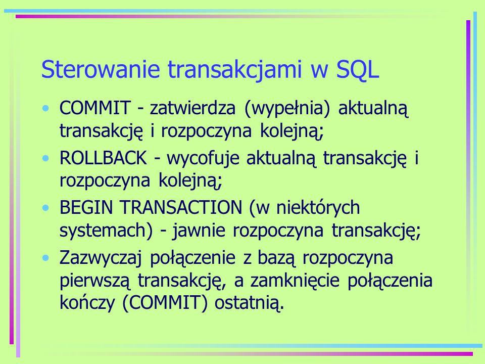 Sterowanie transakcjami w SQL COMMIT - zatwierdza (wypełnia) aktualną transakcję i rozpoczyna kolejną; ROLLBACK - wycofuje aktualną transakcję i rozpo