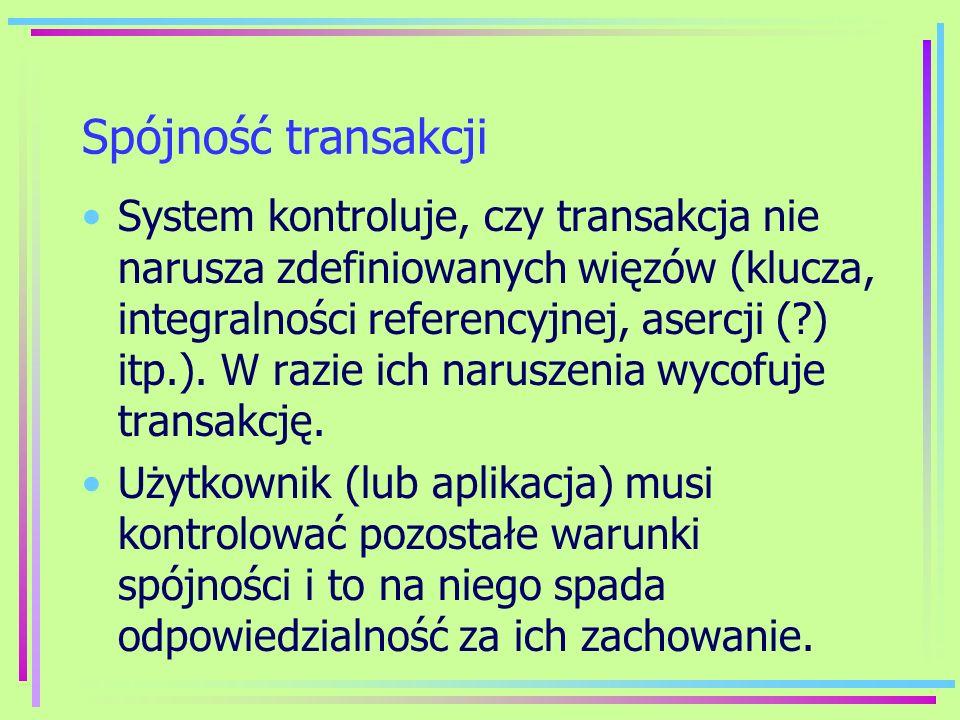 Spójność transakcji System kontroluje, czy transakcja nie narusza zdefiniowanych więzów (klucza, integralności referencyjnej, asercji (?) itp.). W raz