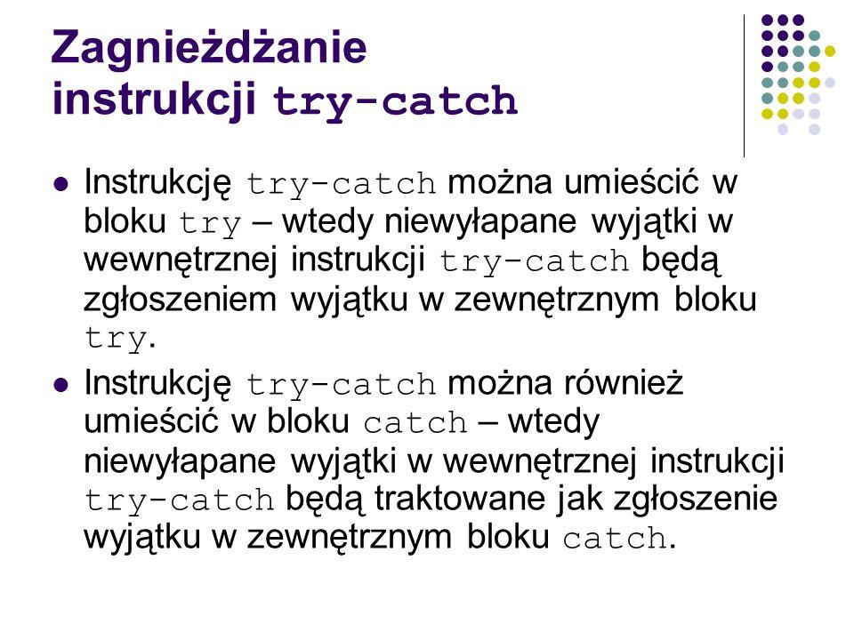 Zagnieżdżanie instrukcji try-catch Instrukcję try-catch można umieścić w bloku try – wtedy niewyłapane wyjątki w wewnętrznej instrukcji try-catch będą