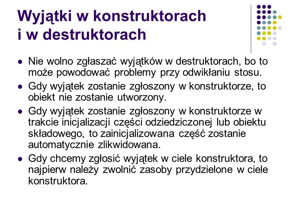 Wyjątki w konstruktorach i w destruktorach Nie wolno zgłaszać wyjątków w destruktorach, bo to może powodować problemy przy odwikłaniu stosu. Gdy wyjąt