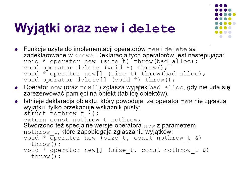 Wyjątki oraz new i delete Funkcje użyte do implementacji operatorów new i delete są zadeklarowane w. Deklaracja tych operatorów jest następująca: void