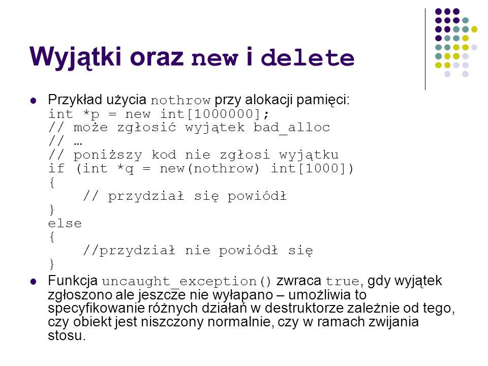Wyjątki oraz new i delete Przykład użycia nothrow przy alokacji pamięci: int *p = new int[1000000]; // może zgłosić wyjątek bad_alloc // … // poniższy
