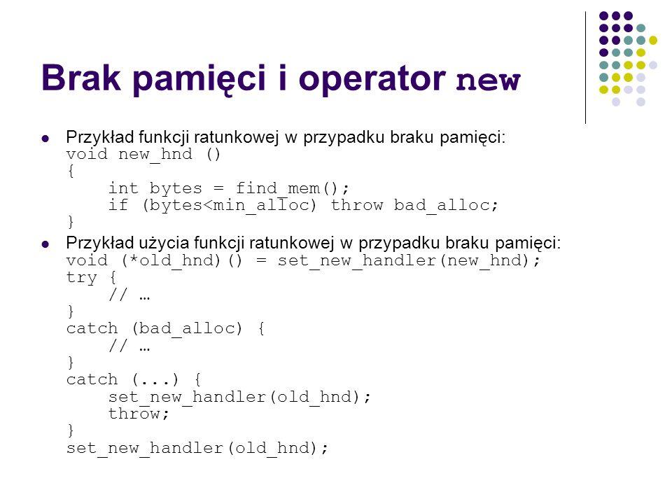Brak pamięci i operator new Przykład funkcji ratunkowej w przypadku braku pamięci: void new_hnd () { int bytes = find_mem(); if (bytes<min_alloc) thro