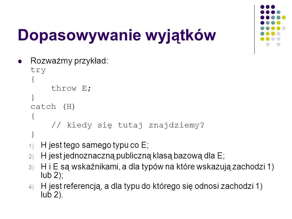 Dopasowywanie wyjątków Rozważmy przykład: try { throw E; } catch (H) { // kiedy się tutaj znajdziemy? } 1) H jest tego samego typu co E; 2) H jest jed