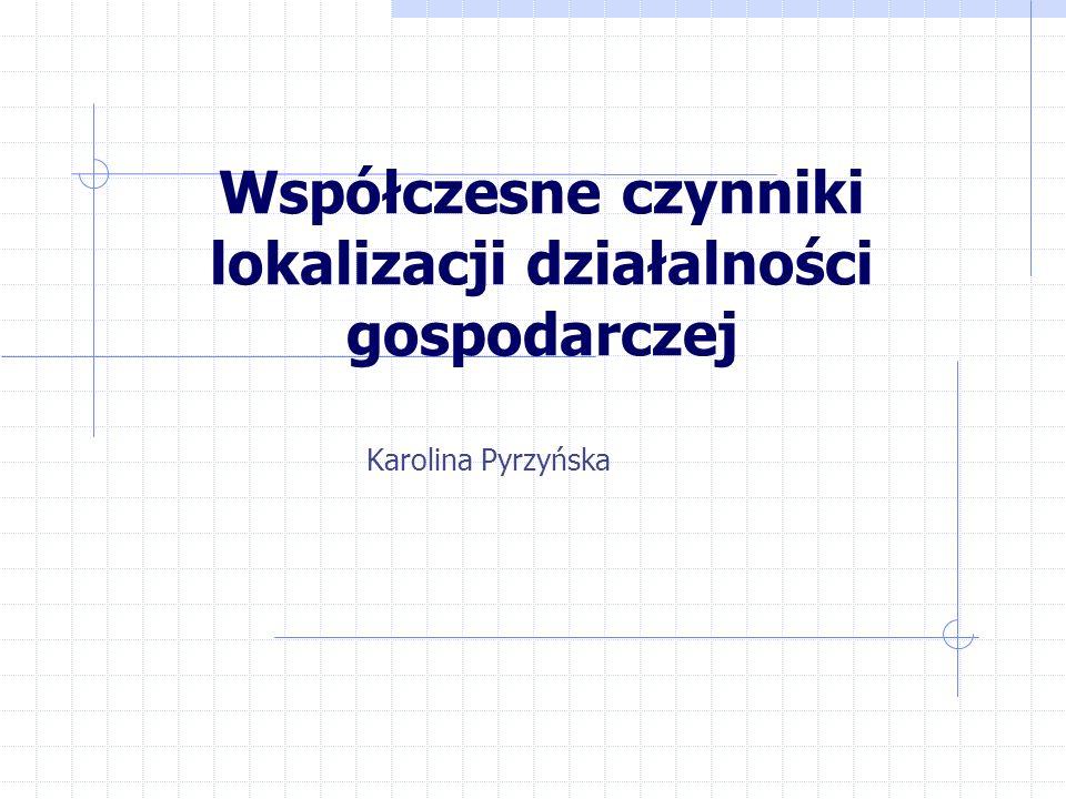 Współczesne czynniki lokalizacji działalności gospodarczej Karolina Pyrzyńska