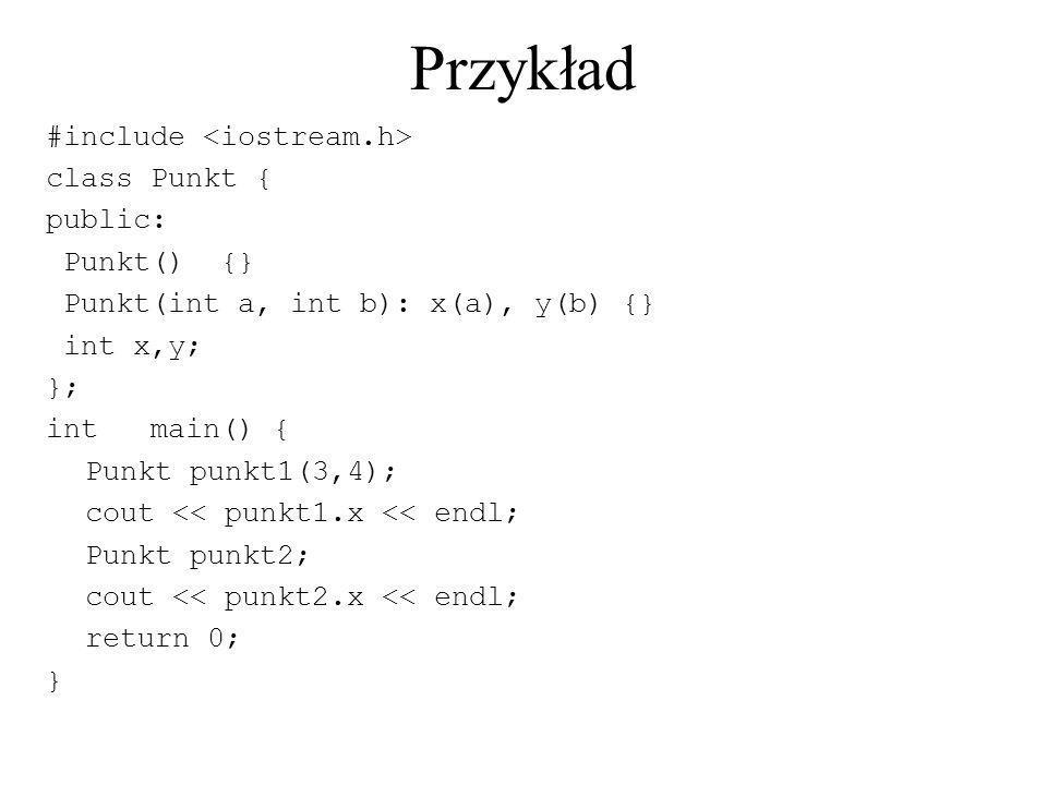 Przykład #include class Punkt { public: Punkt() {} Punkt(int a, int b): x(a), y(b) {} int x,y; }; intmain() { Punkt punkt1(3,4); cout << punkt1.x << e