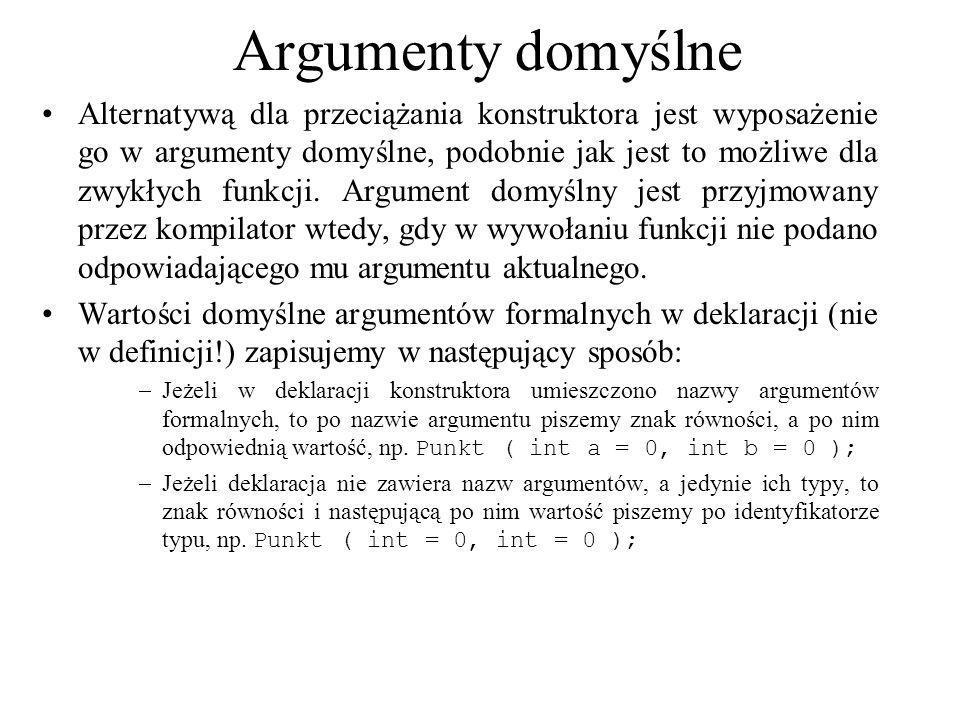 Argumenty domyślne Alternatywą dla przeciążania konstruktora jest wyposażenie go w argumenty domyślne, podobnie jak jest to możliwe dla zwykłych funkc