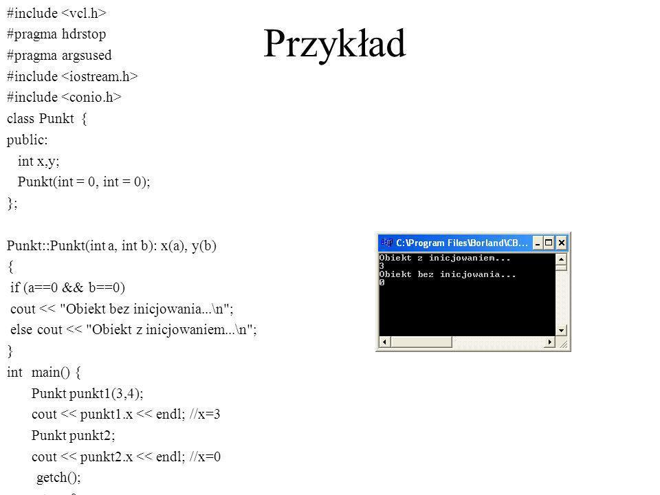 Przykład #include #pragma hdrstop #pragma argsused #include class Punkt { public: int x,y; Punkt(int = 0, int = 0); }; Punkt::Punkt(int a, int b): x(a