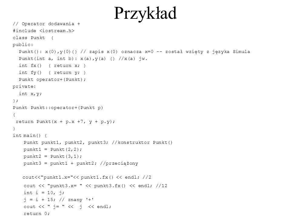 Przykład // Operator dodawania + #include class Punkt { public: Punkt(): x(0),y(0){} // zapis x(0) oznacza x=0 -- został wzięty z języka Simula Punkt(
