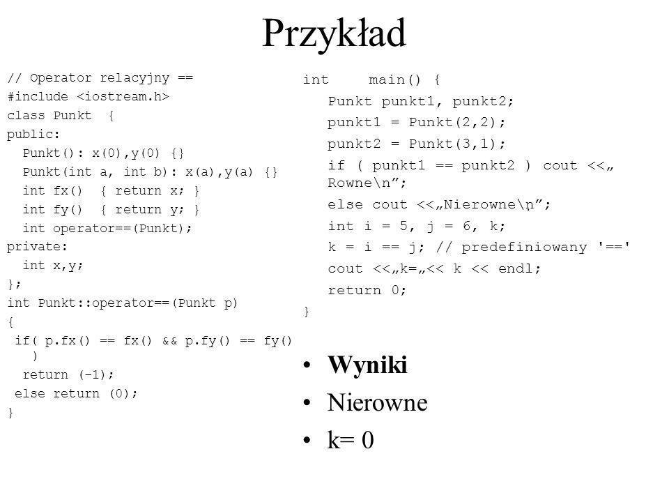 Przykład // Operator relacyjny == #include class Punkt { public: Punkt(): x(0),y(0) {} Punkt(int a, int b): x(a),y(a) {} int fx() { return x; } int fy
