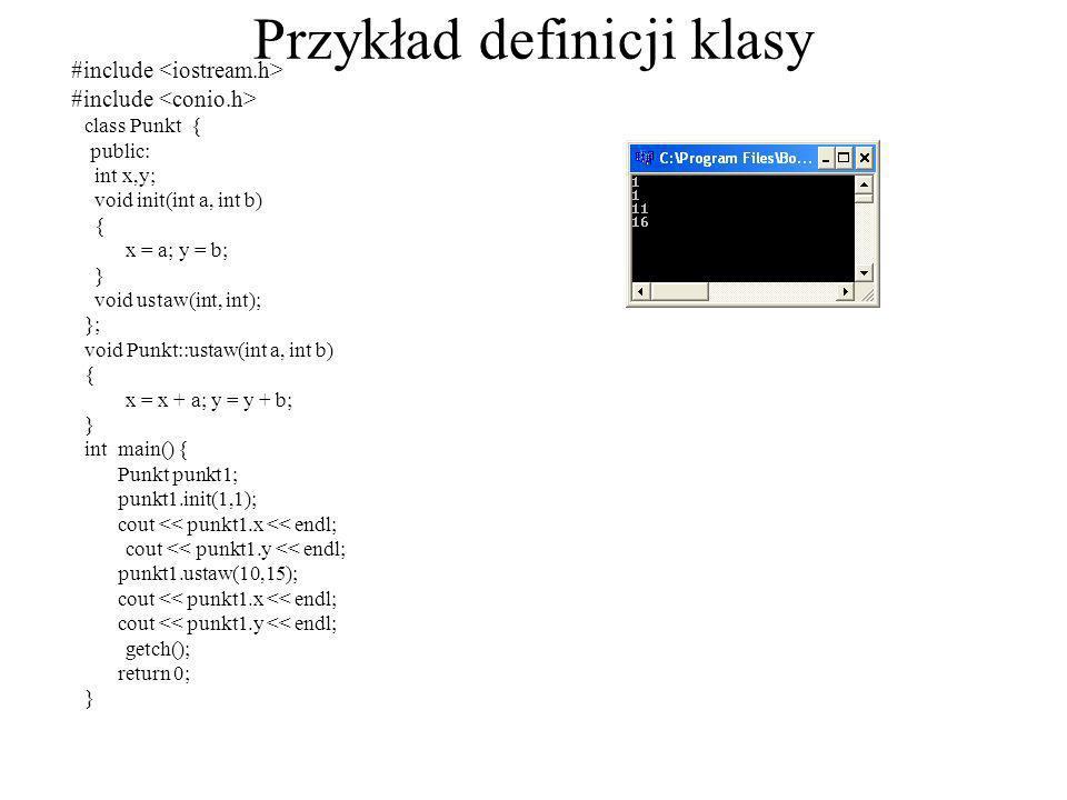 Przykład definicji klasy #include class Punkt { public: int x,y; void init(int a, int b) { x = a; y = b; } void ustaw(int, int); }; void Punkt::ustaw(