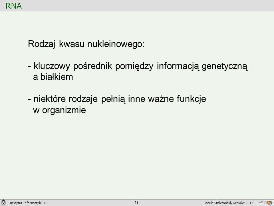 RNA 10 Jacek Śmietański, Kraków 2013Instytut Informatyki UJ Rodzaj kwasu nukleinowego: - kluczowy pośrednik pomiędzy informacją genetyczną a białkiem