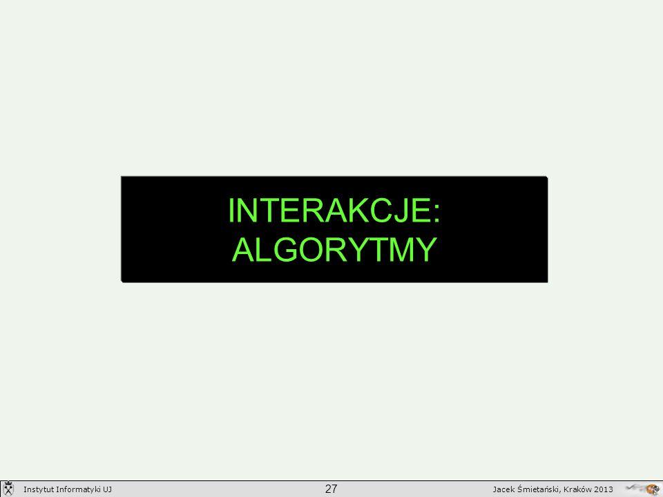 INTERAKCJE: ALGORYTMY 27 Jacek Śmietański, Kraków 2013Instytut Informatyki UJ