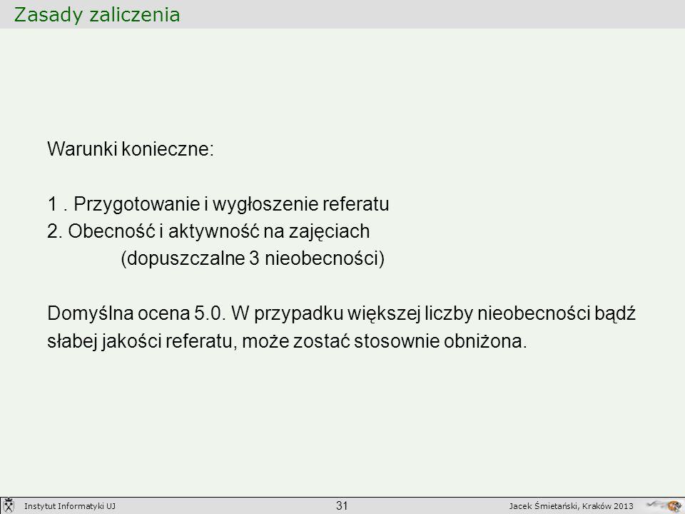 Zasady zaliczenia 31 Jacek Śmietański, Kraków 2013Instytut Informatyki UJ Warunki konieczne: 1. Przygotowanie i wygłoszenie referatu 2. Obecność i akt