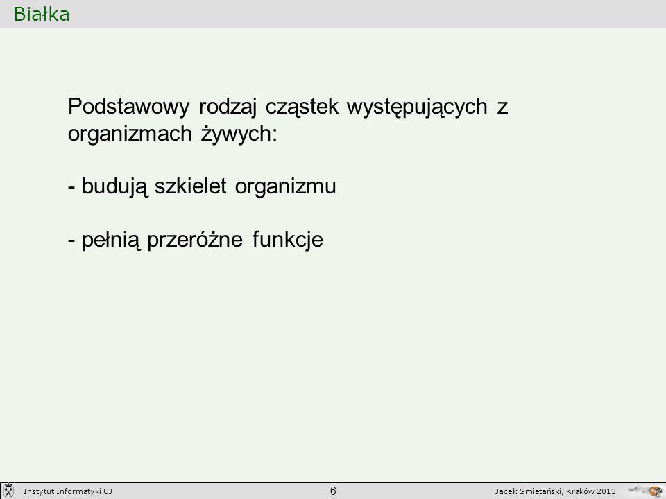 Białka 6 Jacek Śmietański, Kraków 2013Instytut Informatyki UJ Podstawowy rodzaj cząstek występujących z organizmach żywych: - budują szkielet organizm