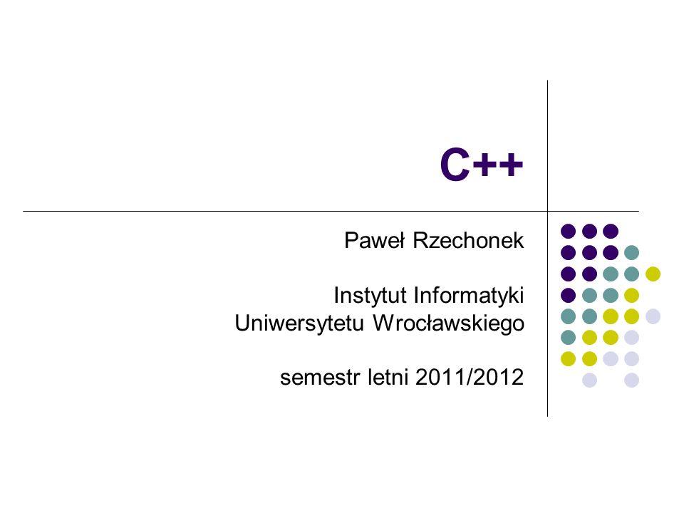 C++ Paweł Rzechonek Instytut Informatyki Uniwersytetu Wrocławskiego semestr letni 2011/2012