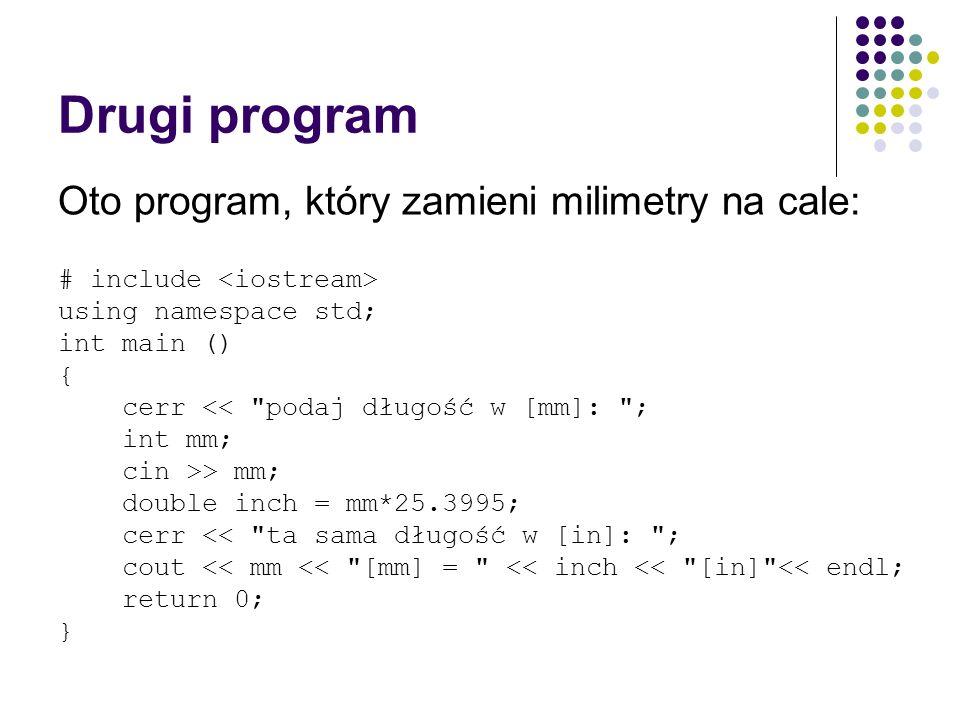Drugi program Oto program, który zamieni milimetry na cale: # include using namespace std; int main () { cerr <<