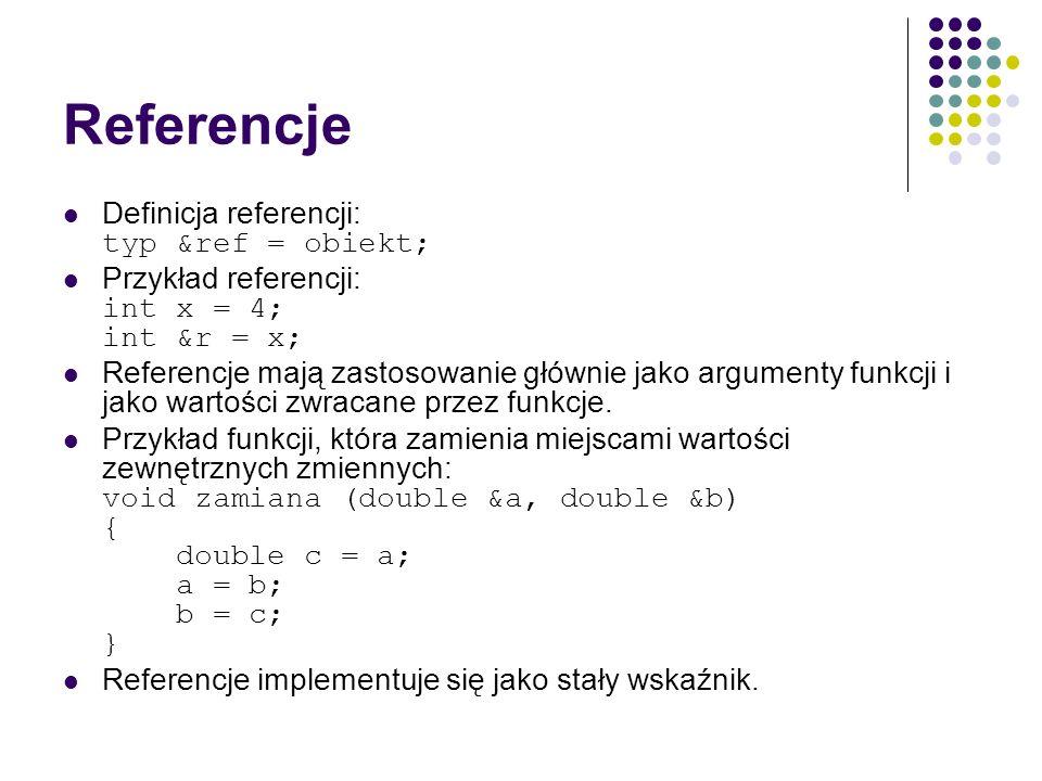 Referencje Definicja referencji: typ &ref = obiekt; Przykład referencji: int x = 4; int &r = x; Referencje mają zastosowanie głównie jako argumenty fu