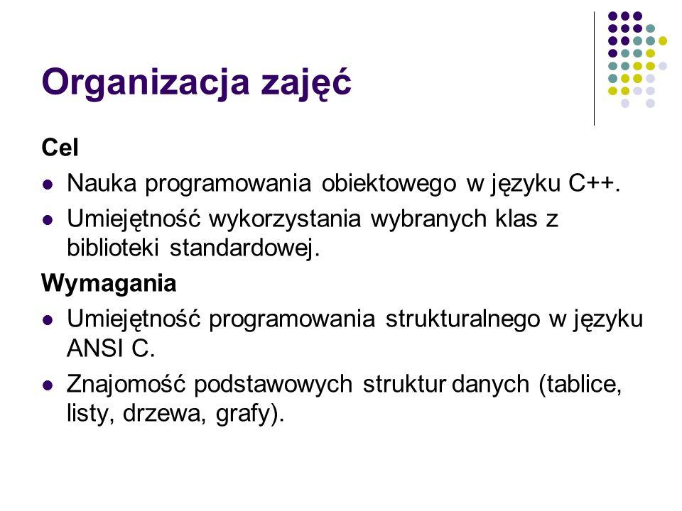Organizacja zajęć Cel Nauka programowania obiektowego w języku C++. Umiejętność wykorzystania wybranych klas z biblioteki standardowej. Wymagania Umie
