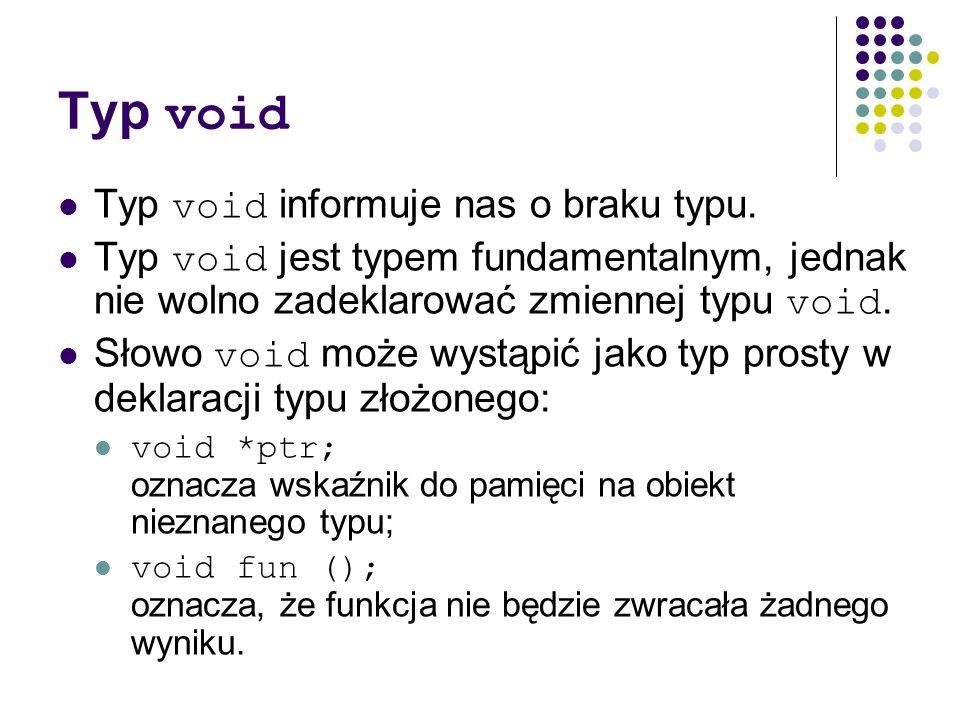 Typ void Typ void informuje nas o braku typu. Typ void jest typem fundamentalnym, jednak nie wolno zadeklarować zmiennej typu void. Słowo void może wy