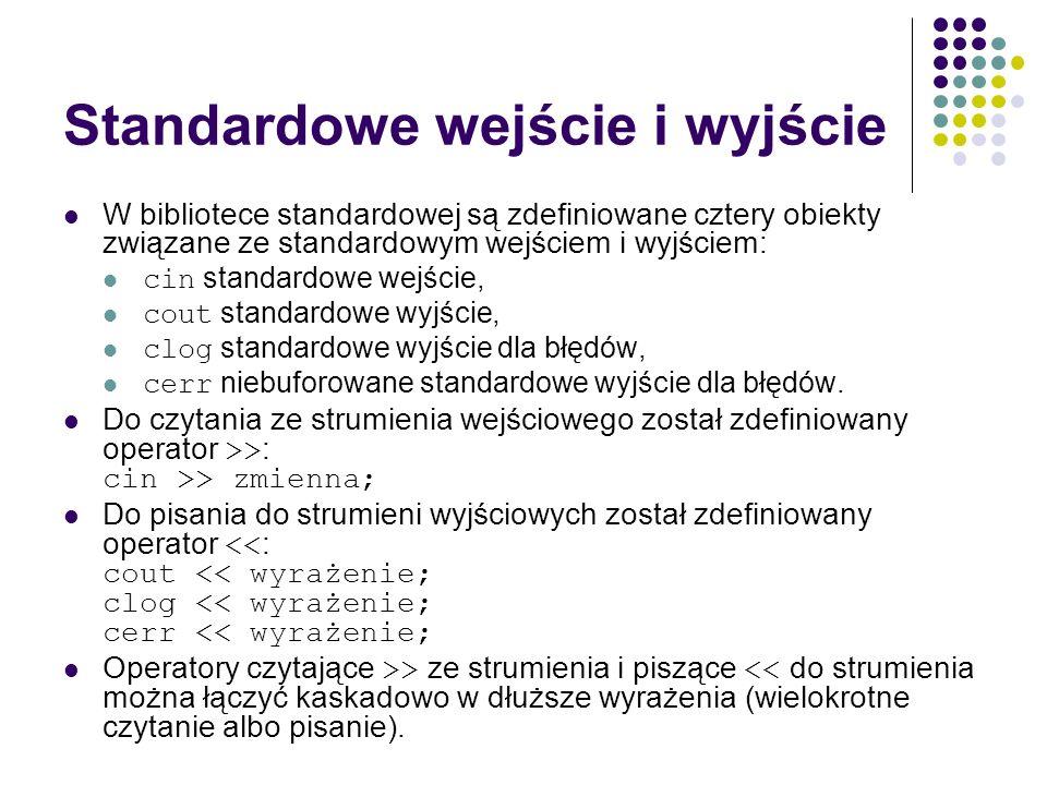 Standardowe wejście i wyjście W bibliotece standardowej są zdefiniowane cztery obiekty związane ze standardowym wejściem i wyjściem: cin standardowe w
