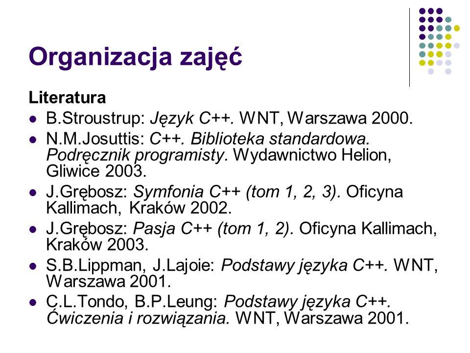 Organizacja zajęć Literatura B.Stroustrup: Język C++. WNT, Warszawa 2000. N.M.Josuttis: C++. Biblioteka standardowa. Podręcznik programisty. Wydawnict