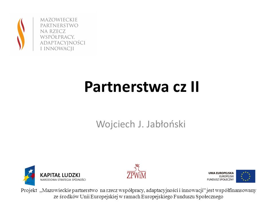 Partnerstwa cz II Wojciech J. Jabłoński Projekt Mazowieckie partnerstwo na rzecz współpracy, adaptacyjności i innowacji jest współfinansowany ze środk