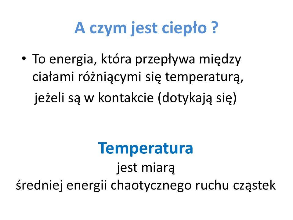 A czym jest ciepło ? To energia, która przepływa między ciałami różniącymi się temperaturą, jeżeli są w kontakcie (dotykają się) Temperatura jest miar