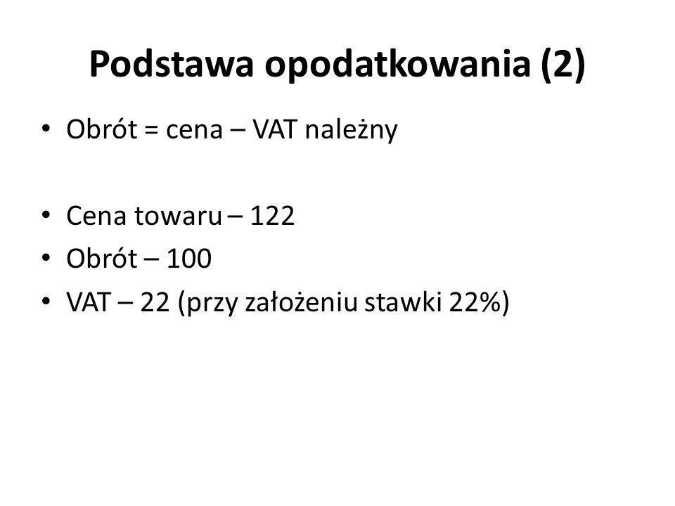 Podstawa opodatkowania (2) Obrót = cena – VAT należny Cena towaru – 122 Obrót – 100 VAT – 22 (przy założeniu stawki 22%)