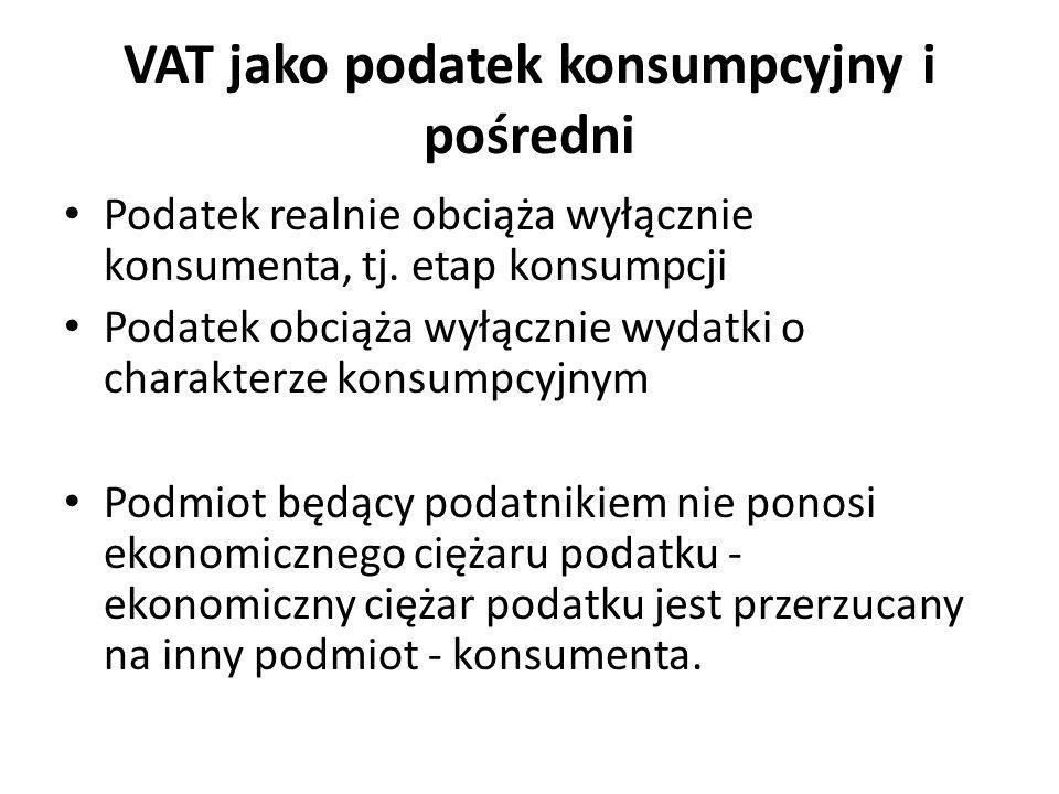 VAT jako podatek konsumpcyjny i pośredni Podatek realnie obciąża wyłącznie konsumenta, tj. etap konsumpcji Podatek obciąża wyłącznie wydatki o charakt