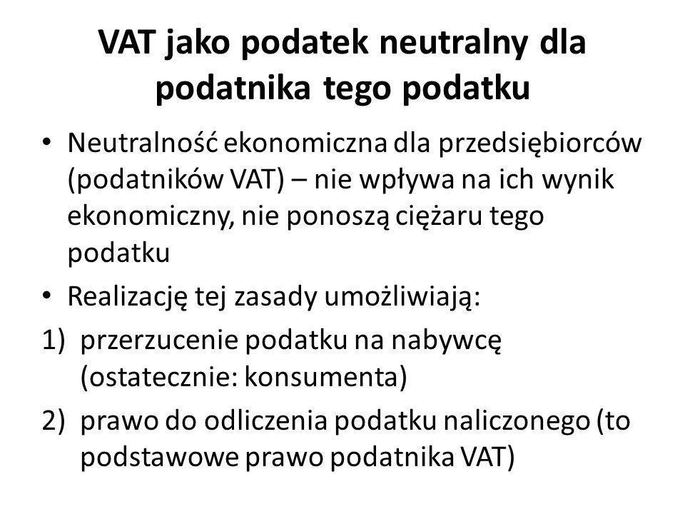 VAT jako podatek neutralny dla podatnika tego podatku Neutralność ekonomiczna dla przedsiębiorców (podatników VAT) – nie wpływa na ich wynik ekonomicz