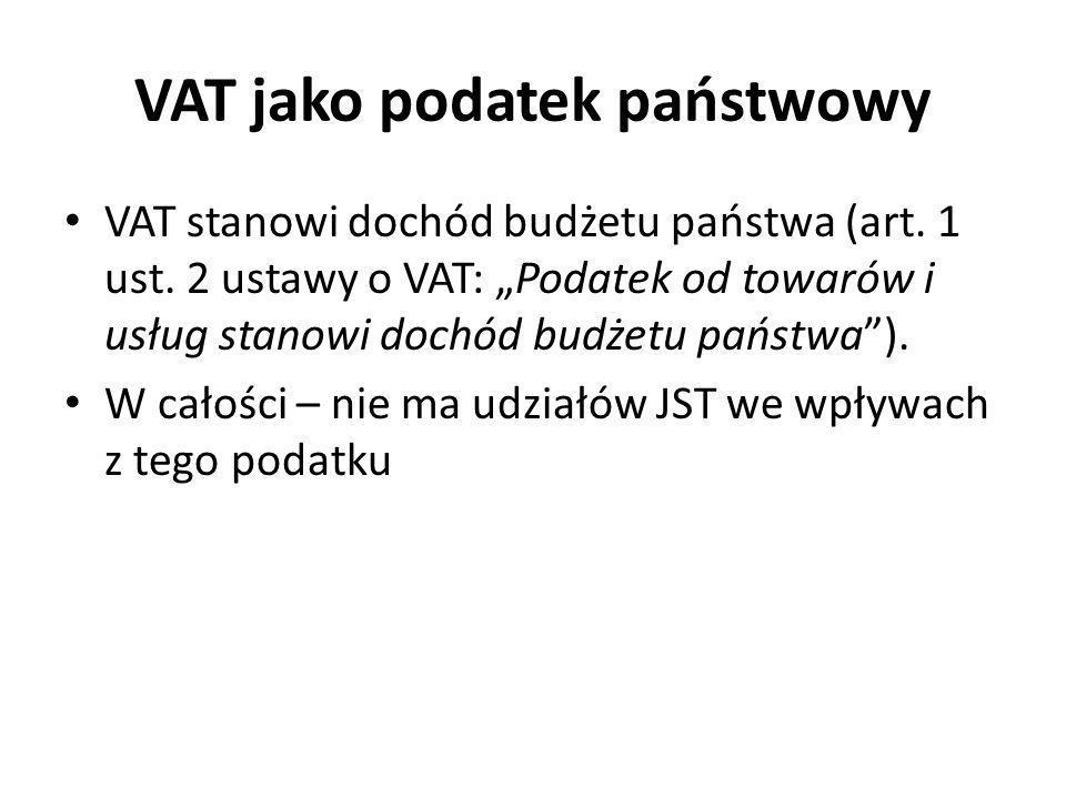 VAT jako podatek państwowy VAT stanowi dochód budżetu państwa (art. 1 ust. 2 ustawy o VAT: Podatek od towarów i usług stanowi dochód budżetu państwa).