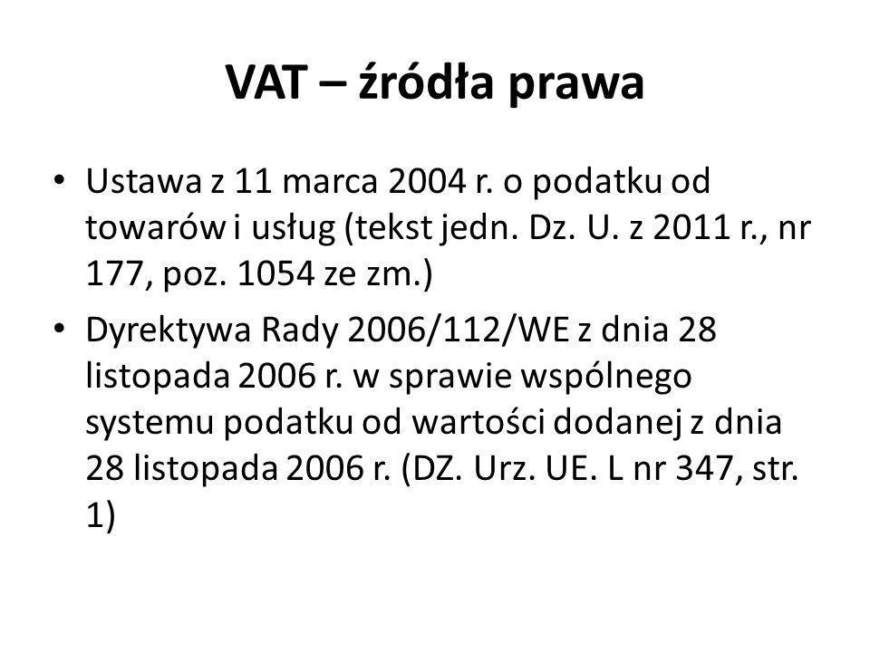 VAT – źródła prawa Ustawa z 11 marca 2004 r. o podatku od towarów i usług (tekst jedn. Dz. U. z 2011 r., nr 177, poz. 1054 ze zm.) Dyrektywa Rady 2006