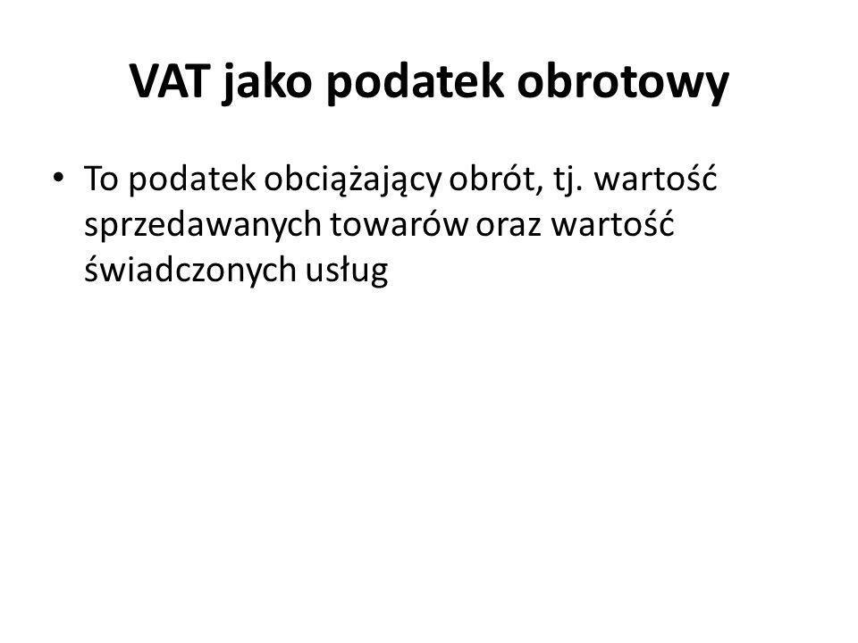 VAT jako podatek obrotowy To podatek obciążający obrót, tj. wartość sprzedawanych towarów oraz wartość świadczonych usług