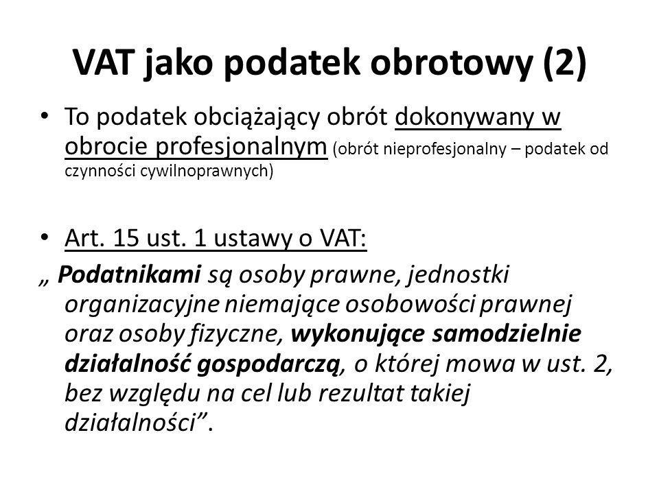 VAT jako podatek od wartości dodanej (value added tax) Opodatkowaniu podlega wyłącznie wartość dodana przez podatnika (uczestnika obrotu) Zobowiązanie w VAT = podatek należny – podatek naliczony Podatek należny – obciąża sprzedaż dokonaną przez podatnika (podstawą opodatkowania jest cała wartość na danym etapie obrotu, a nie tylko wartość dodana) Podatek naliczony – zawarty w cenie nabytych towarów i usług (odprowadzony przez poprzednich uczestników obrotu), wykorzystywanych przez podatnika do wykonywania czynności opodatkowanych