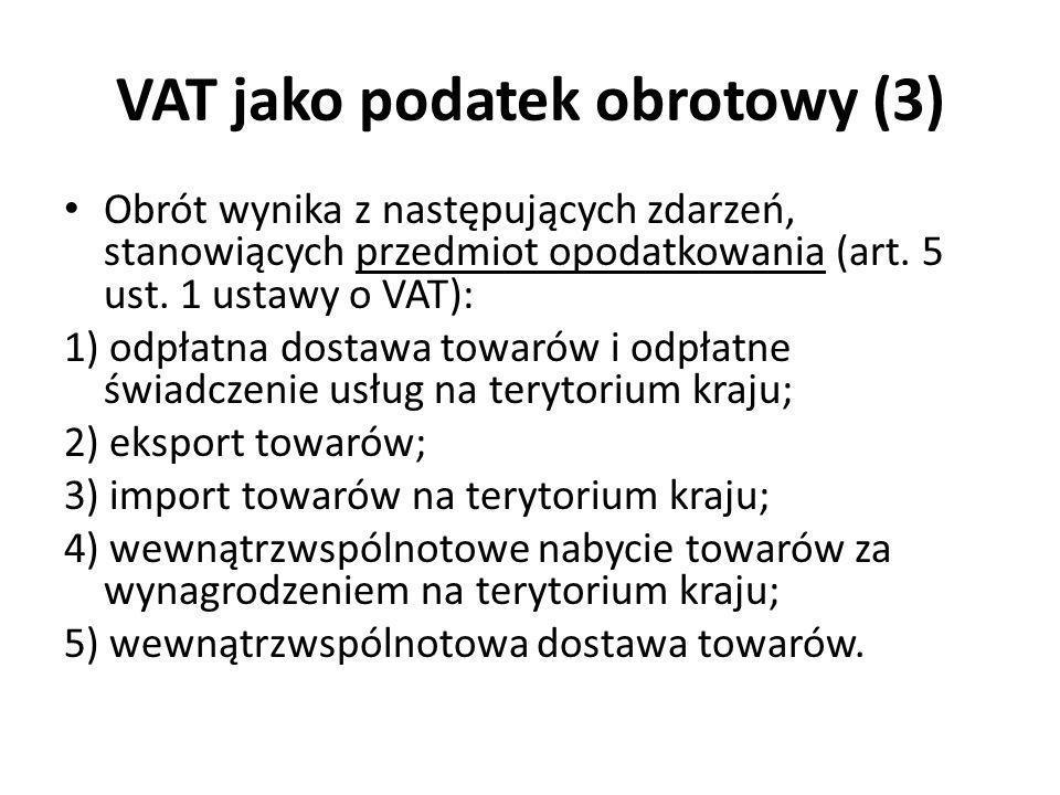 VAT jako podatek obrotowy (3) Obrót wynika z następujących zdarzeń, stanowiących przedmiot opodatkowania (art. 5 ust. 1 ustawy o VAT): 1) odpłatna dos