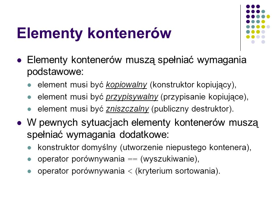 Elementy kontenerów Elementy kontenerów muszą spełniać wymagania podstawowe: element musi być kopiowalny (konstruktor kopiujący), element musi być prz