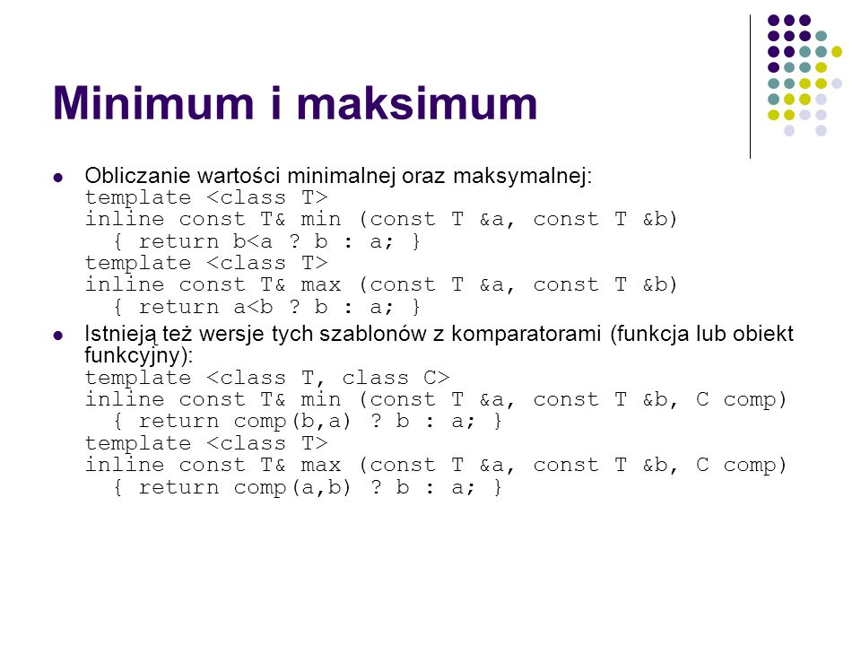 Minimum i maksimum Obliczanie wartości minimalnej oraz maksymalnej: template inline const T& min (const T &a, const T &b) { return b inline const T& m