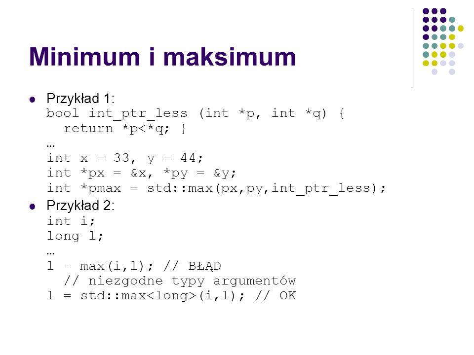 Minimum i maksimum Przykład 1: bool int_ptr_less (int *p, int *q) { return *p<*q; } … int x = 33, y = 44; int *px = &x, *py = &y; int *pmax = std::max