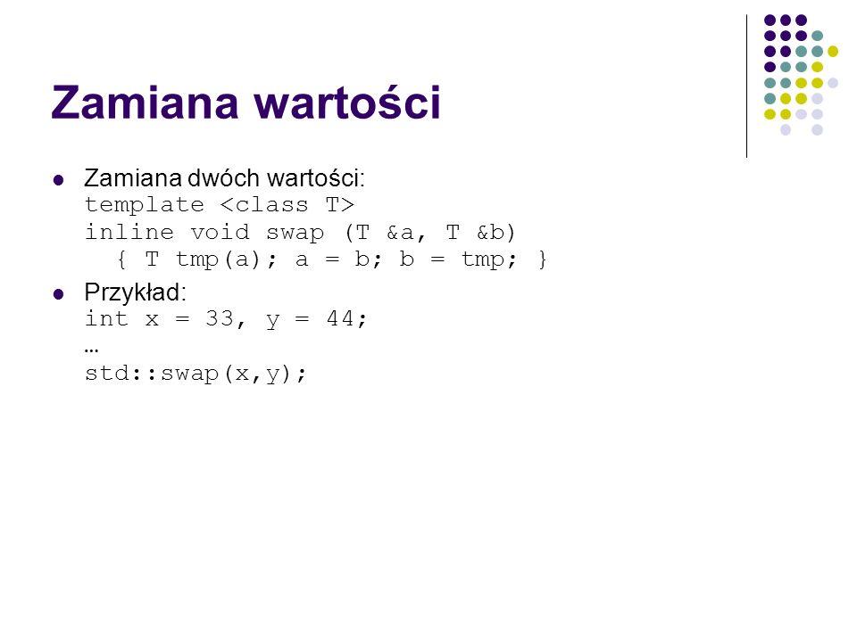 Zamiana wartości Zamiana dwóch wartości: template inline void swap (T &a, T &b) { T tmp(a); a = b; b = tmp; } Przykład: int x = 33, y = 44; … std::swa