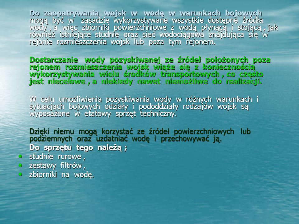 SYSTEMY ZAOPATRYWANIA W WODĘ Niezależnie od rodzaju wykorzystanego źródła poboru wody zaopatrywanie wojsk w wodę na szczeblu oddziału może być organizowane i realizowane w sposób ; zdecentralizowany - polega na tym, że pododdziały rodzajów wojsk zaopatrują się w wodę samodzielnie urządzonych przez siebie punktach wodnych.