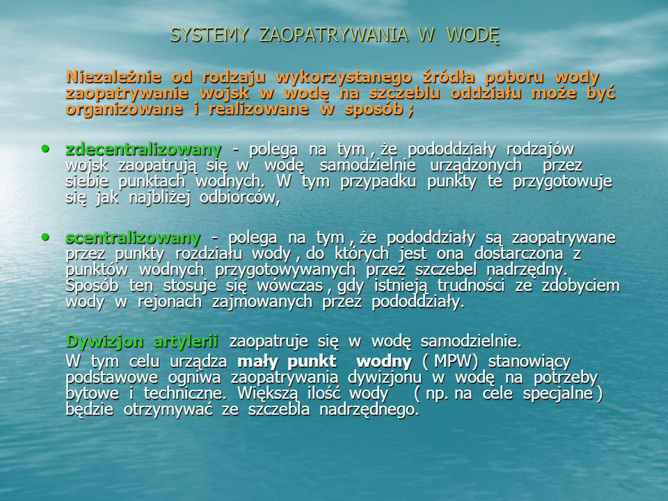 SYSTEMY ZAOPATRYWANIA W WODĘ Niezależnie od rodzaju wykorzystanego źródła poboru wody zaopatrywanie wojsk w wodę na szczeblu oddziału może być organiz