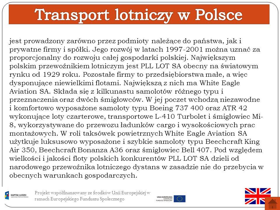 Projekt współfinansowany ze ś rodków Unii Europejskiej w ramach Europejskiego Funduszu Społecznego Transport lotniczy obsługuje głównie transport międzynarodowy (zbyt mały obszar kraju) Polska utrzymuje regularną komunikację lotniczą z 54 miastami w 34 państwach Główny przewoźnik w Polsce to Polskie Linie Lotnicze LOT ( posiadają one 42 samoloty ) Polskie samoloty są głównie wynajmowane