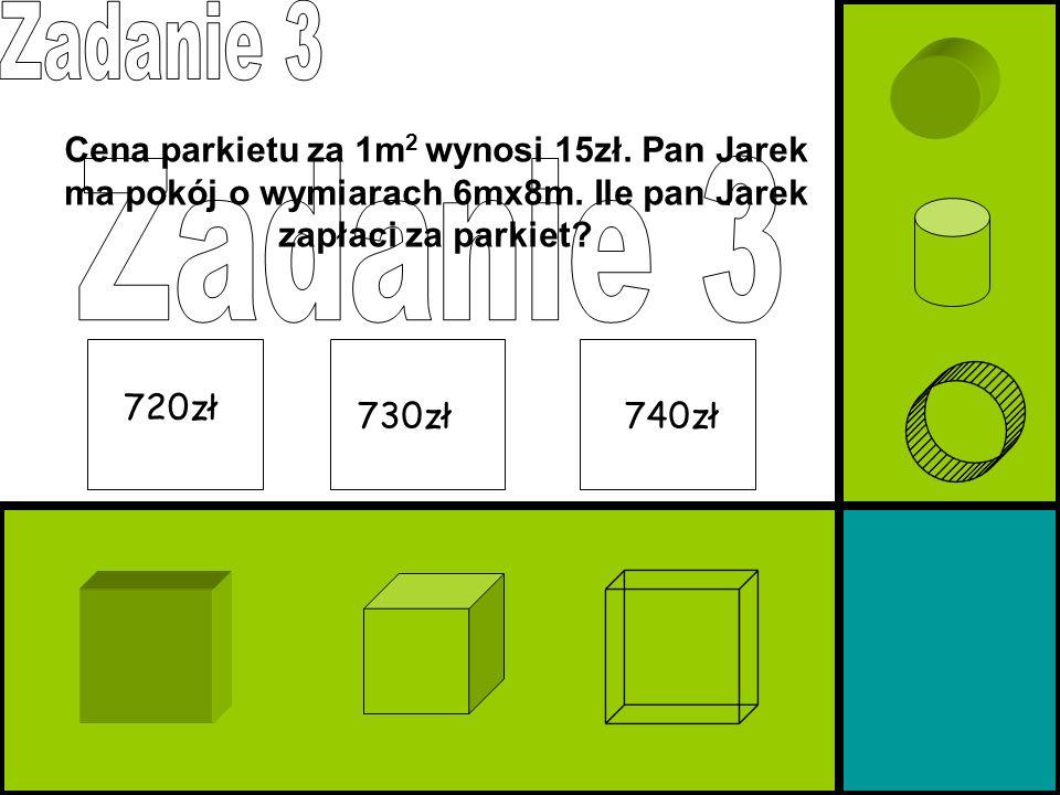 Cena parkietu za 1m 2 wynosi 15zł. Pan Jarek ma pokój o wymiarach 6mx8m. Ile pan Jarek zapłaci za parkiet? 720zł 740zł730zł