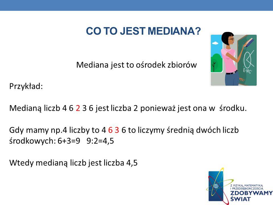 CO TO JEST MEDIANA? Mediana jest to ośrodek zbiorów Przykład: Medianą liczb 4 6 2 3 6 jest liczba 2 ponieważ jest ona w środku. Gdy mamy np.4 liczby t
