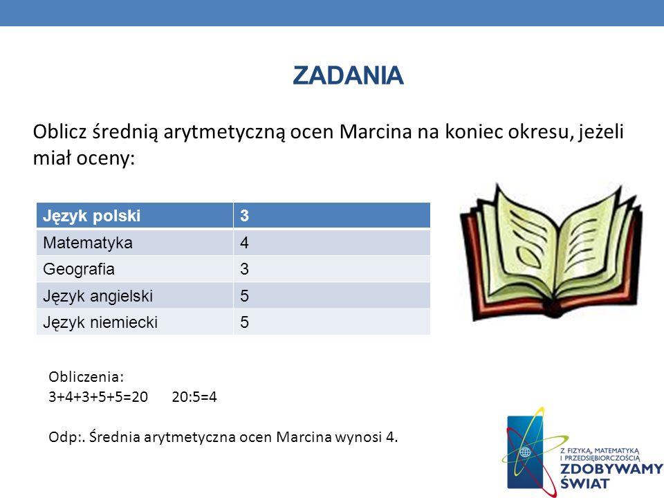 ZADANIA Oblicz średnią arytmetyczną ocen Marcina na koniec okresu, jeżeli miał oceny: Język polski3 Matematyka4 Geografia3 Język angielski5 Język niem